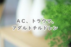 AC,トラウマ、アダルトチルドレン